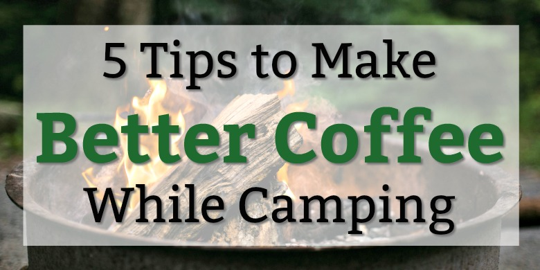 5 Tips to Make Better Coffee While Camping