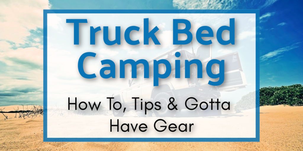 Truck Bed Camping: How To, Tips & Gotta Have Gear
